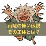 【妖怪】山姥の怖い話とは?日本昔ばなしとその正体について解説
